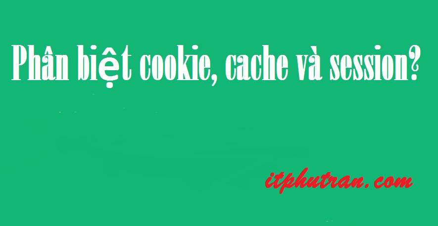 Phân biệt cookie, cache và session