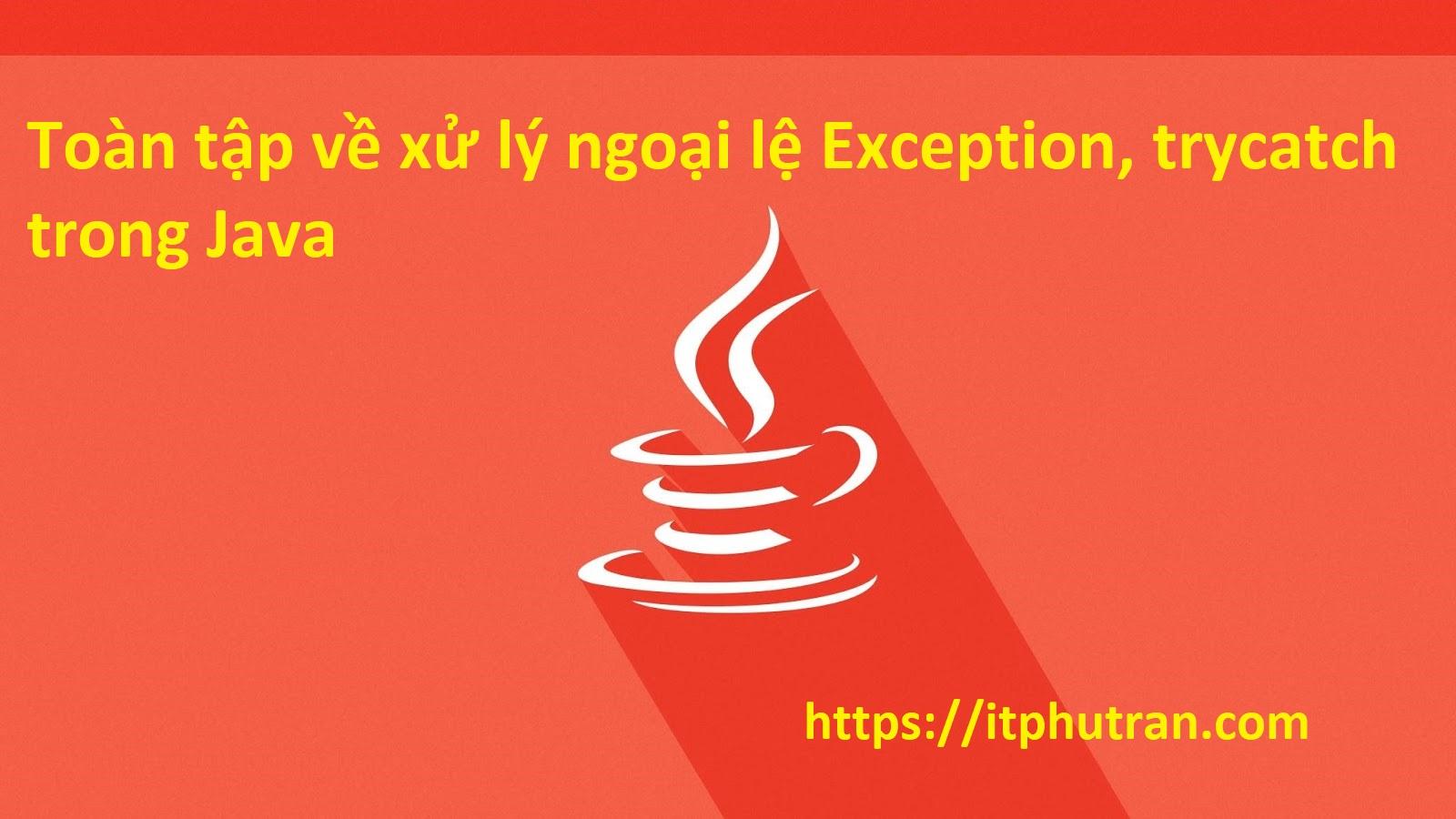 Toàn tập về xử lý ngoại lệ Exception, trycatch trong Java