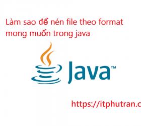 Làm sao để nén file theo format mong muốn trong java
