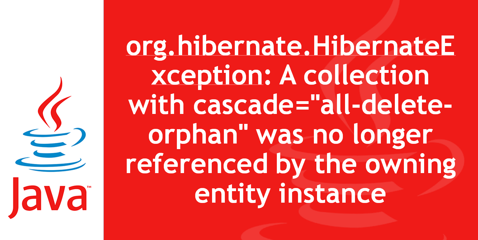 org.hibernate.HibernateException A collection with cascade=all-delete-orphan was no longer referenced by the owning entity instance